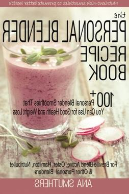 The Personal Blender Recipe Book: 100+ Personal Blender Smoo